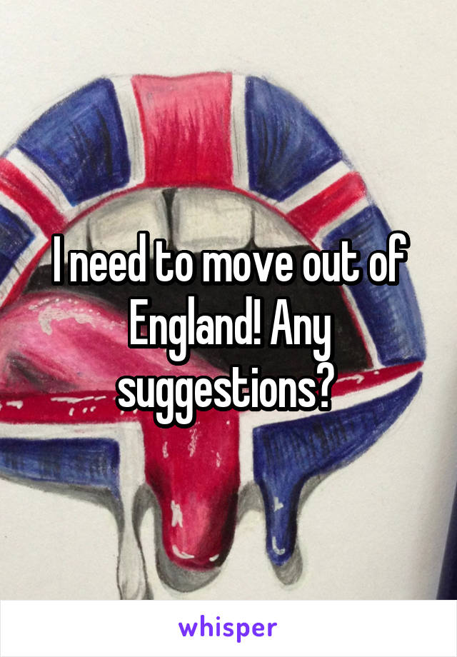 I need to move out of England! Any suggestions?