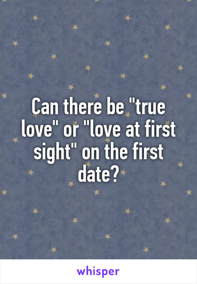 """Can there be """"true love"""" or """"love at first sight"""" on the first date?"""