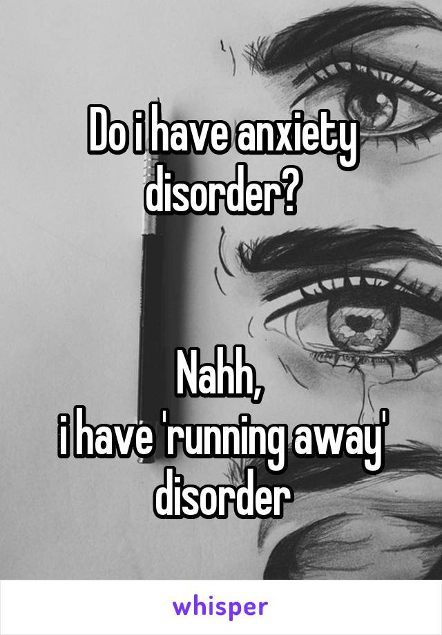 Do i have anxiety disorder?   Nahh,  i have 'running away' disorder