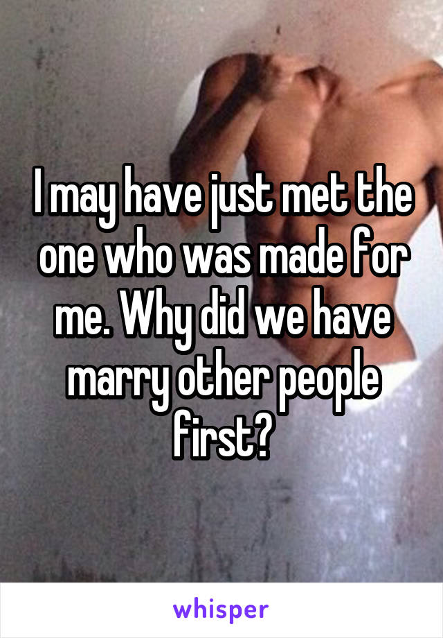 I may have just met the one who was made for me. Why did we have marry other people first?