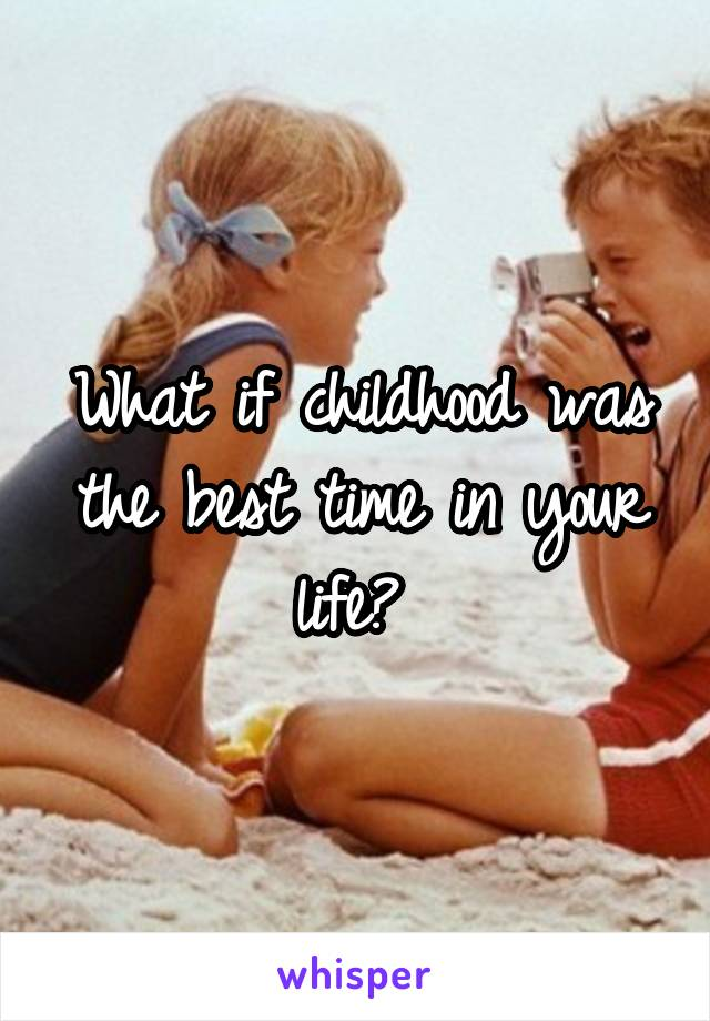 What if childhood was the best time in your life?