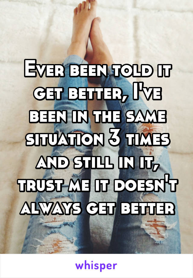 Ever been told it get better, I've been in the same situation 3 times and still in it, trust me it doesn't always get better