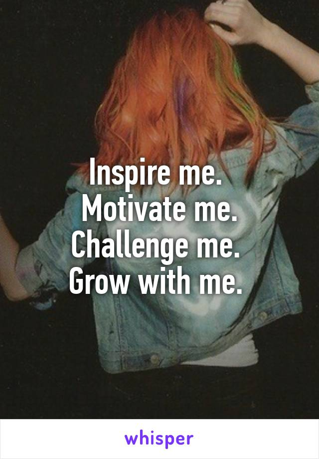 Inspire me.  Motivate me. Challenge me.  Grow with me.