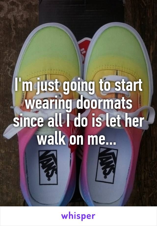 I'm just going to start wearing doormats since all I do is let her walk on me...