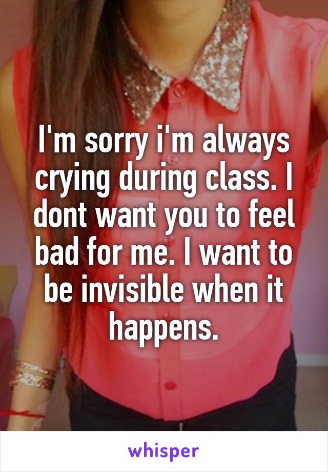 I'm sorry i'm always crying during class. I dont want you to feel bad for me. I want to be invisible when it happens.