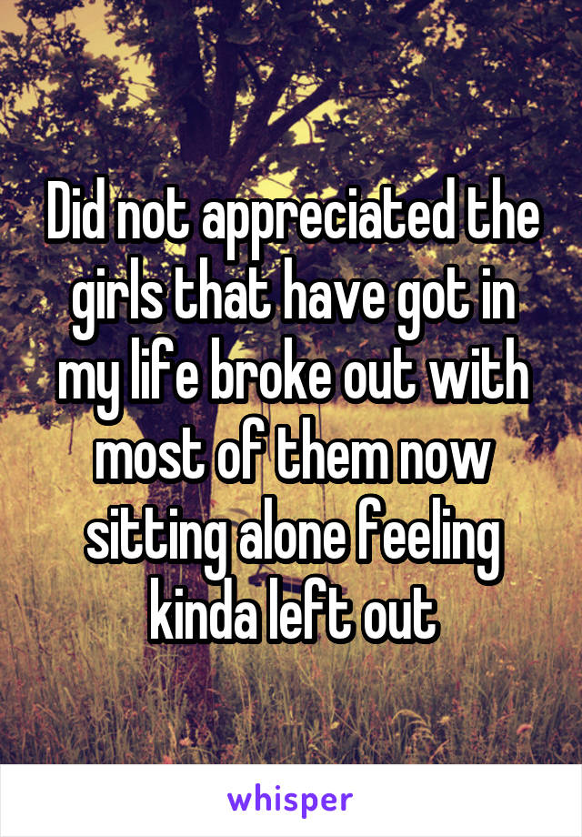 Did not appreciated the girls that have got in my life broke out with most of them now sitting alone feeling kinda left out