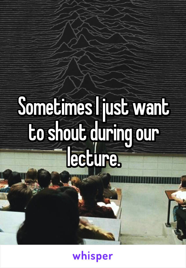 Sometimes I just want to shout during our lecture.