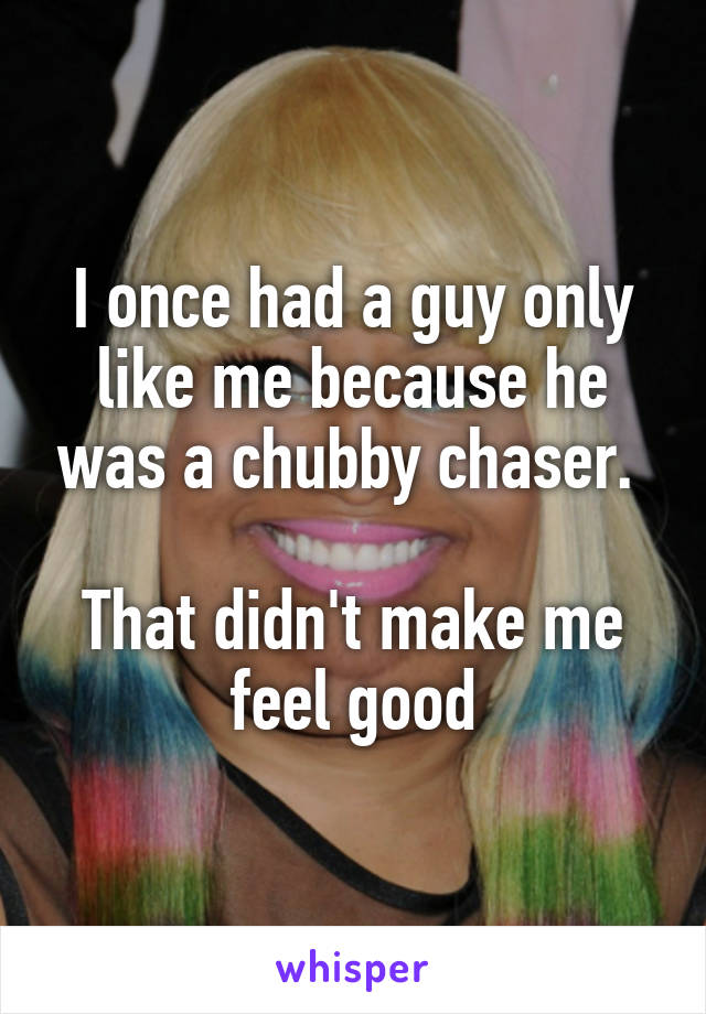 I once had a guy only like me because he was a chubby chaser.   That didn't make me feel good
