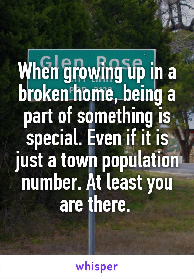 When growing up in a broken home, being a part of something is special. Even if it is just a town population number. At least you are there.
