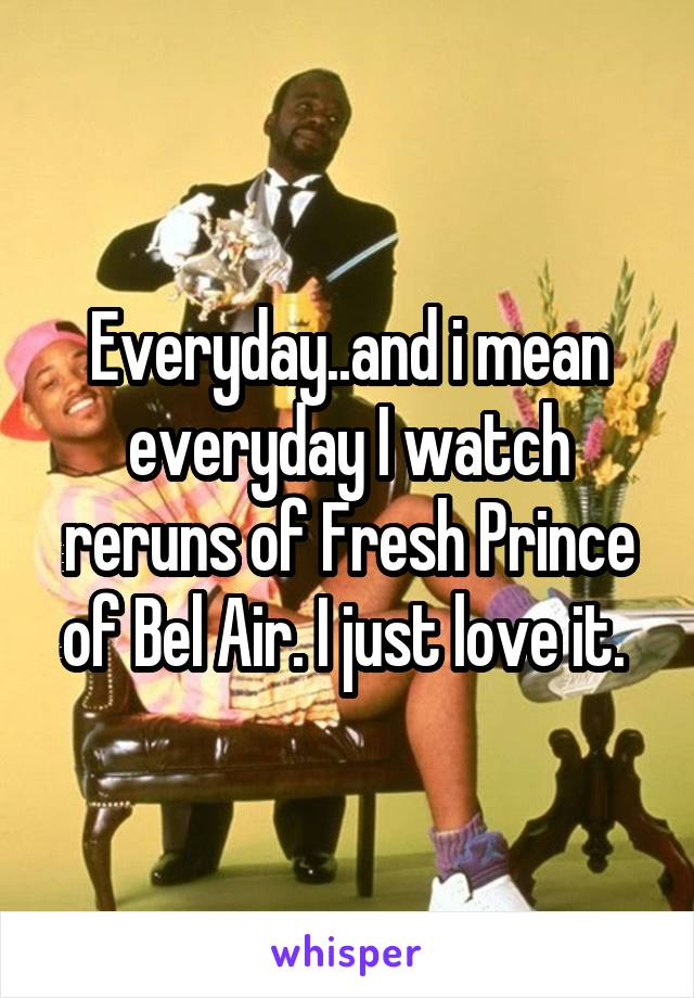 Everyday..and i mean everyday I watch reruns of Fresh Prince of Bel Air. I just love it.