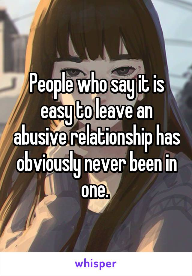 People who say it is easy to leave an abusive relationship has obviously never been in one.