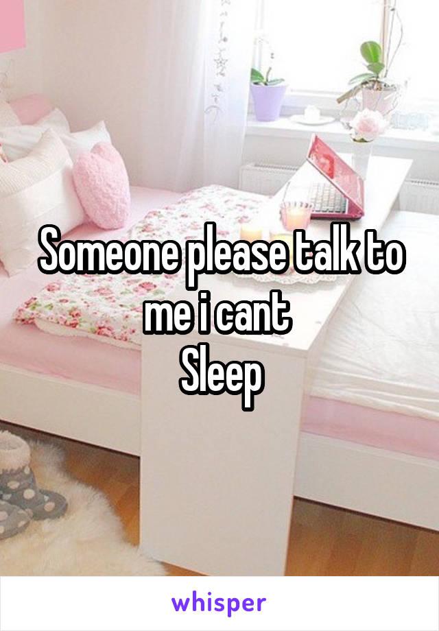 Someone please talk to me i cant  Sleep