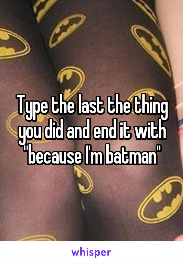 """Type the last the thing you did and end it with """"because I'm batman"""""""