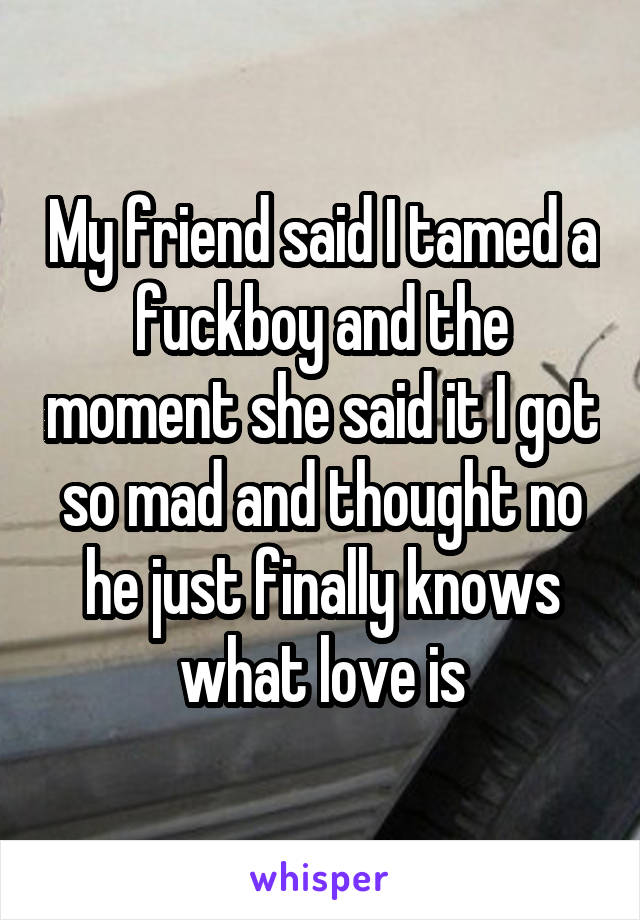 My friend said I tamed a fuckboy and the moment she said it I got so mad and thought no he just finally knows what love is