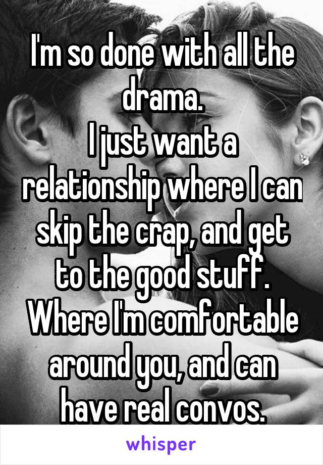 I'm so done with all the drama. I just want a relationship where I can skip the crap, and get to the good stuff. Where I'm comfortable around you, and can have real convos.