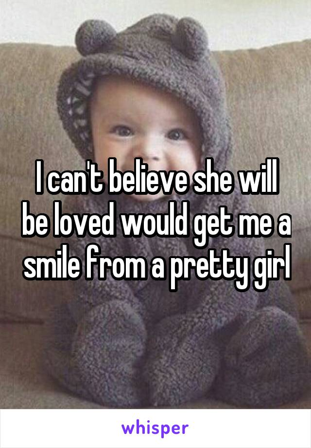 I can't believe she will be loved would get me a smile from a pretty girl