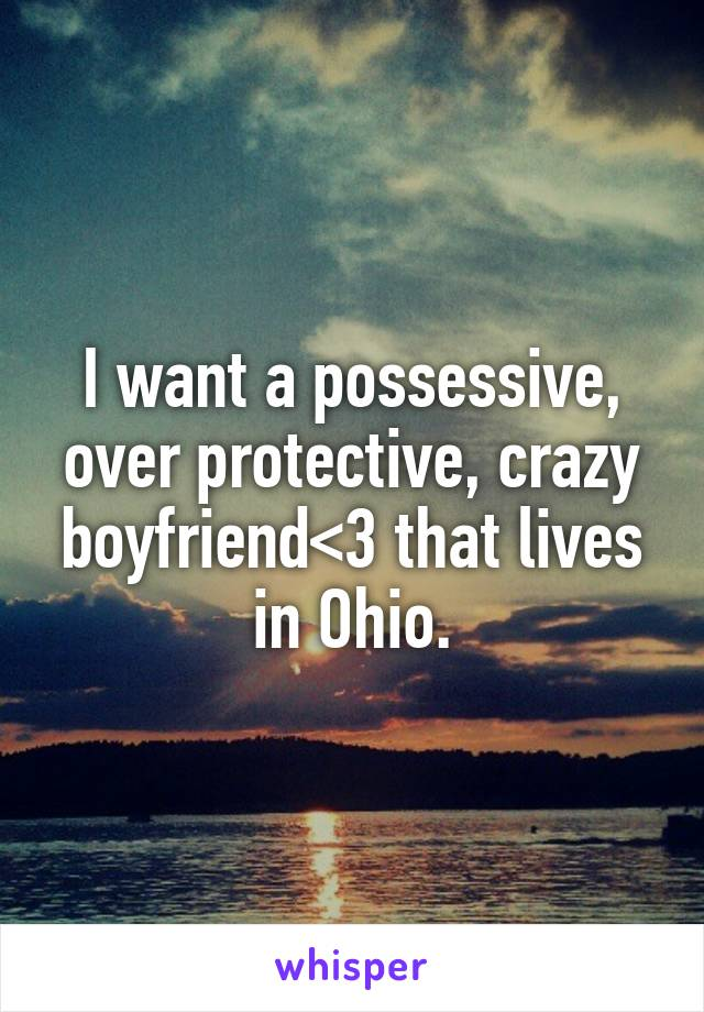 I want a possessive, over protective, crazy boyfriend<3 that lives in Ohio.