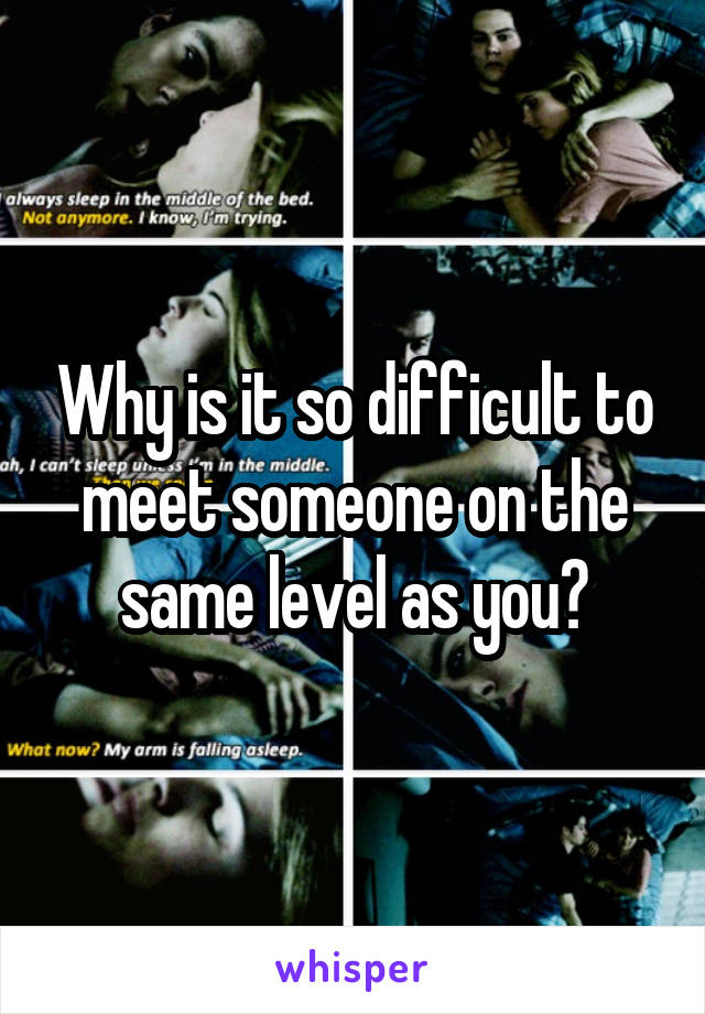 Why is it so difficult to meet someone on the same level as you?