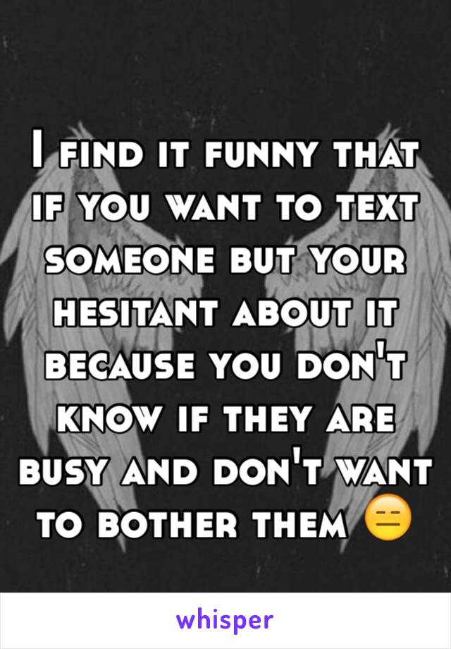 I find it funny that if you want to text someone but your hesitant about it because you don't know if they are busy and don't want to bother them 😑