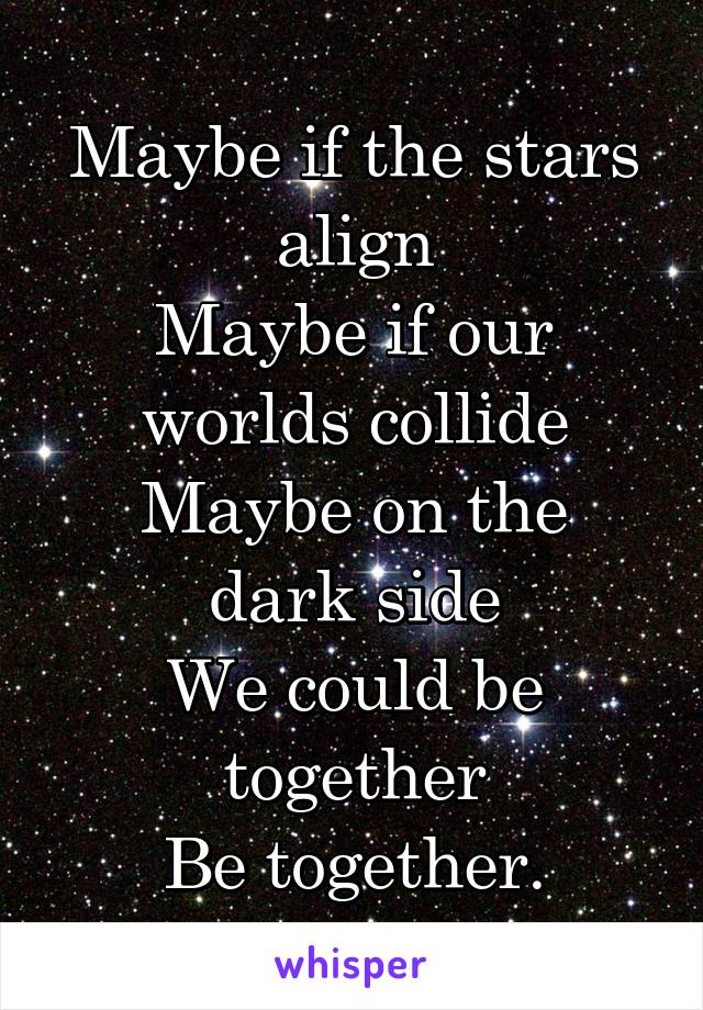 Maybe if the stars align Maybe if our worlds collide Maybe on the dark side We could be together Be together.
