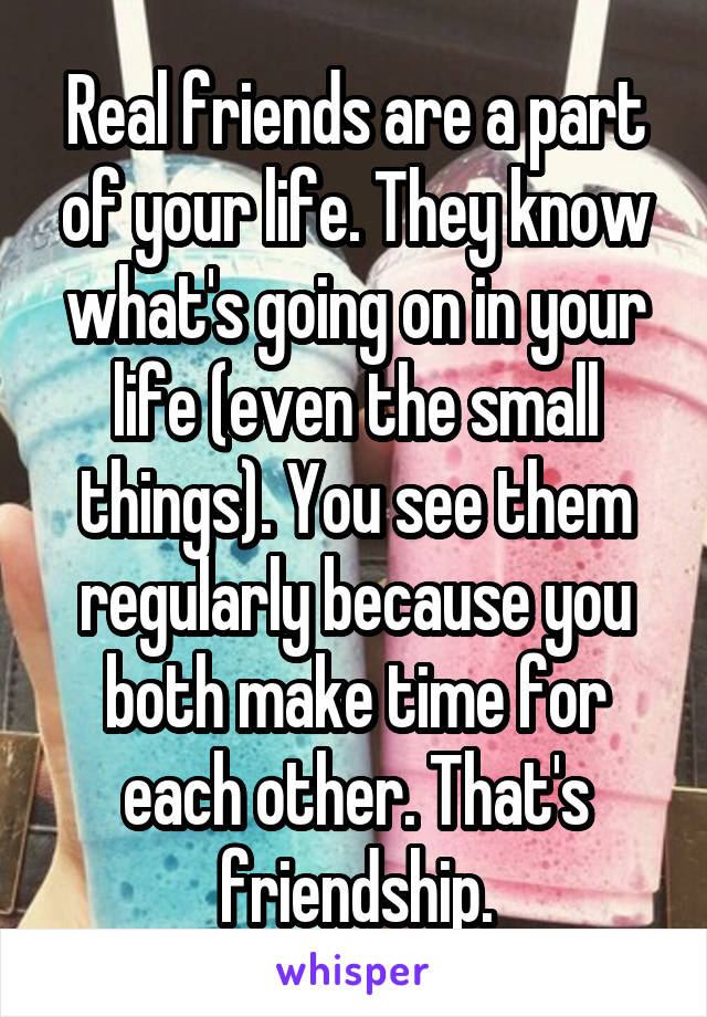 Real friends are a part of your life. They know what's going on in your life (even the small things). You see them regularly because you both make time for each other. That's friendship.