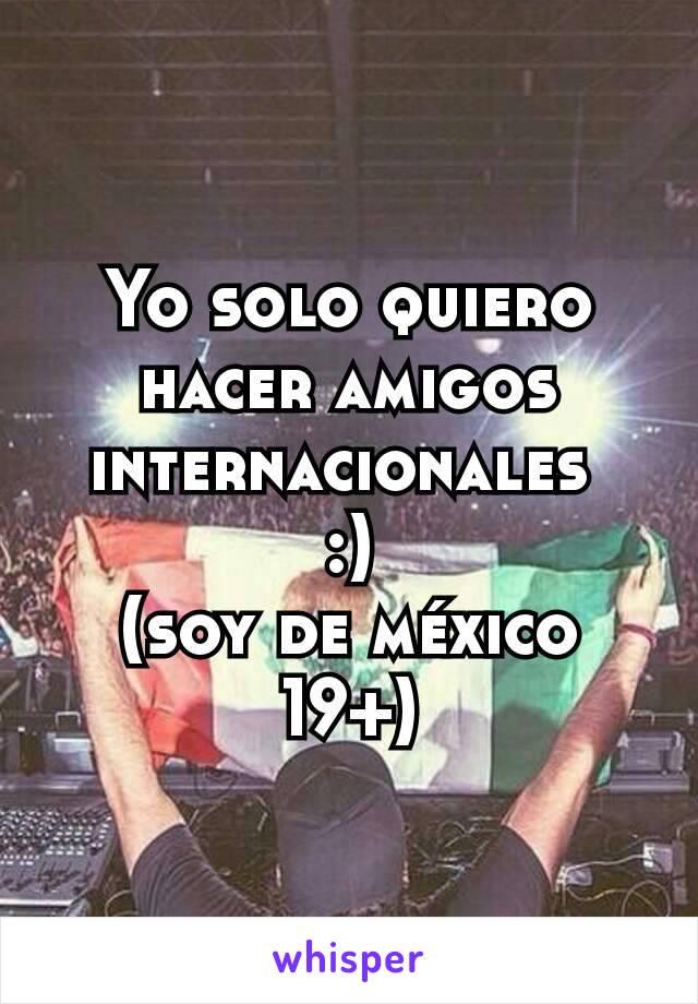 Yo solo quiero hacer amigos internacionales  :) (soy de méxico 19+)