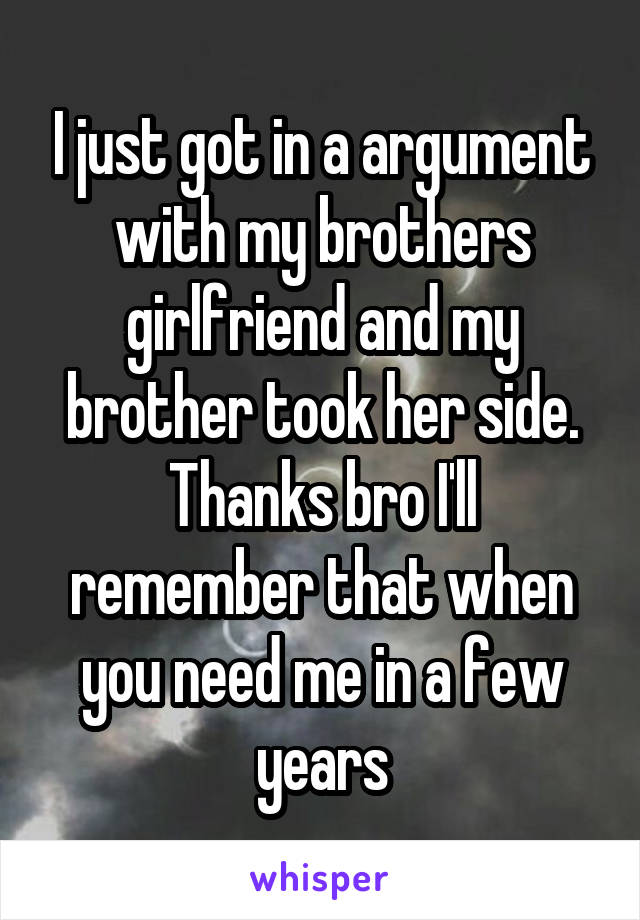 I just got in a argument with my brothers girlfriend and my brother took her side. Thanks bro I'll remember that when you need me in a few years