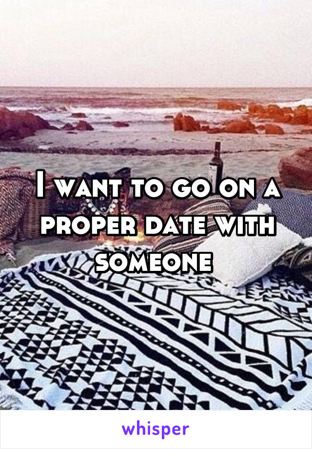 I want to go on a proper date with someone