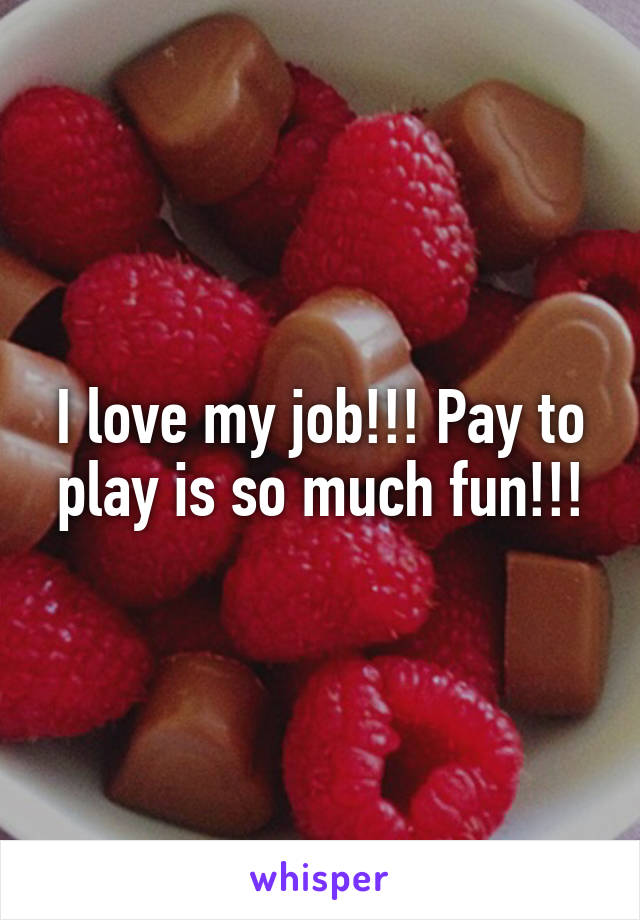 I love my job!!! Pay to play is so much fun!!!