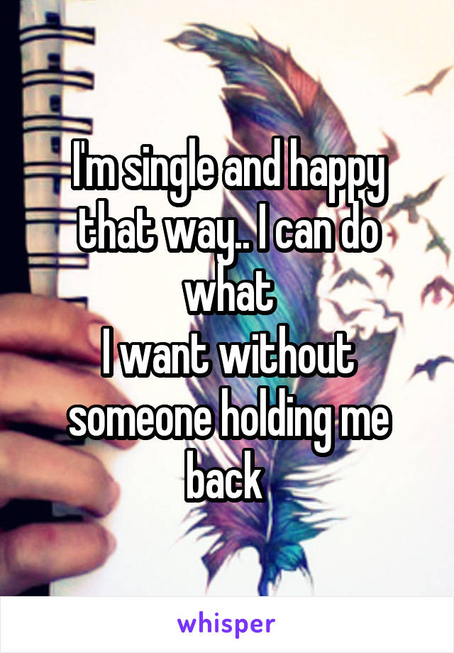 I'm single and happy that way.. I can do what I want without someone holding me back