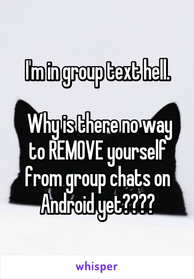 I'm in group text hell.   Why is there no way to REMOVE yourself from group chats on Android yet????
