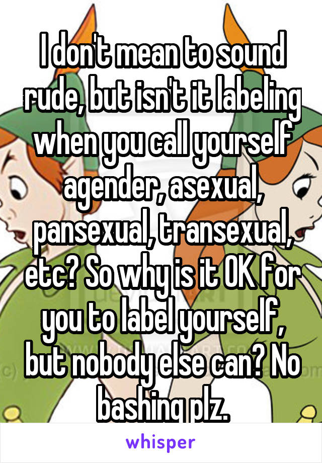 I don't mean to sound rude, but isn't it labeling when you call yourself agender, asexual, pansexual, transexual, etc? So why is it OK for you to label yourself, but nobody else can? No bashing plz.