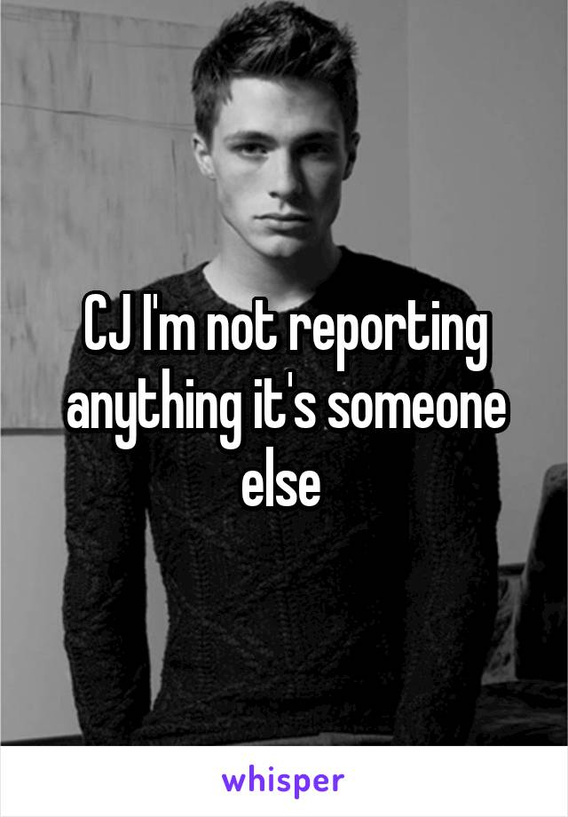 CJ I'm not reporting anything it's someone else