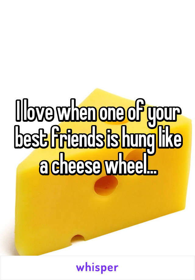 I love when one of your best friends is hung like a cheese wheel...