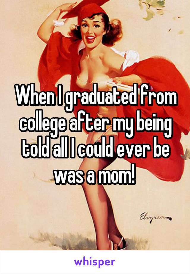 When I graduated from college after my being told all I could ever be was a mom!
