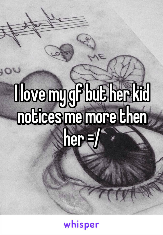 I love my gf but her kid notices me more then her =/