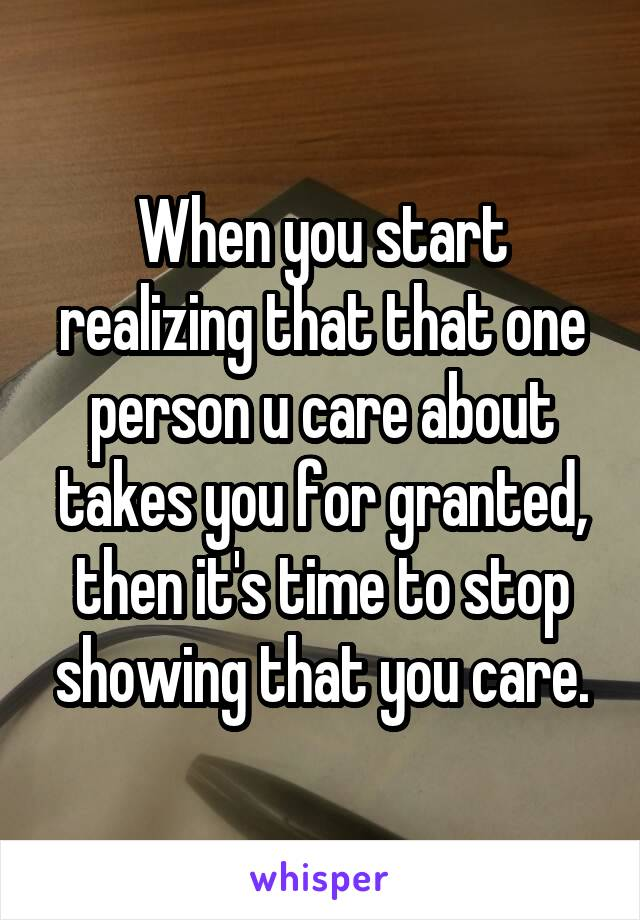 When you start realizing that that one person u care about takes you for granted, then it's time to stop showing that you care.