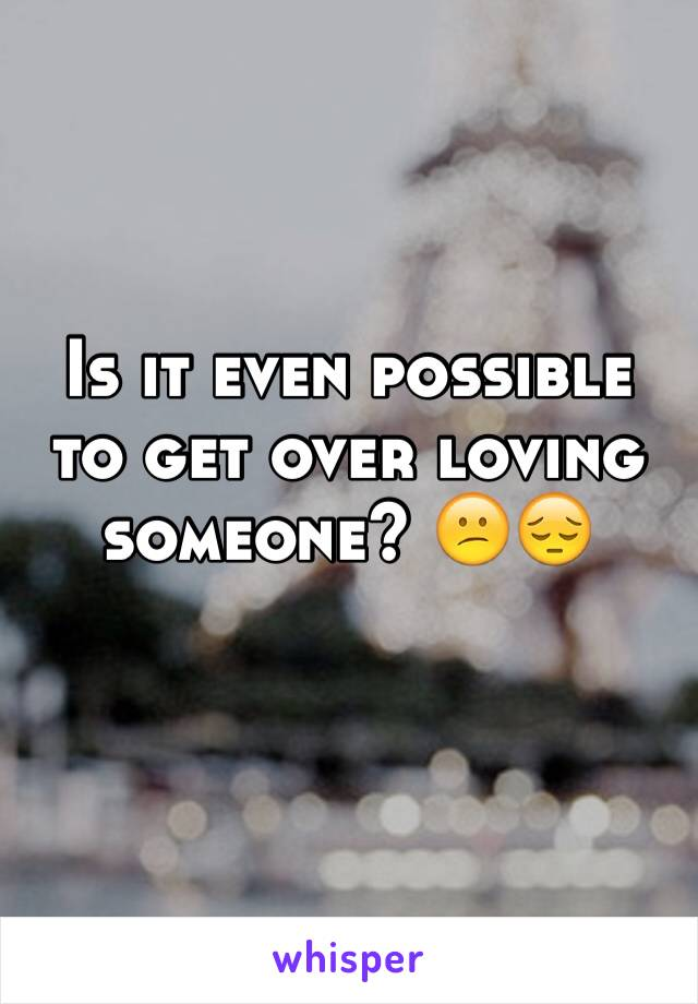 Is it even possible to get over loving someone? 😕😔