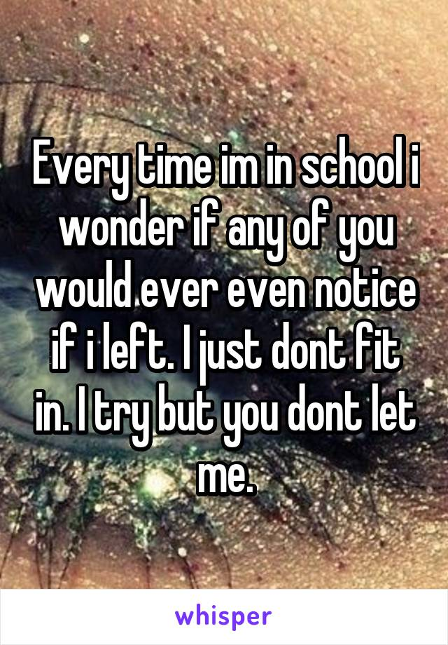 Every time im in school i wonder if any of you would ever even notice if i left. I just dont fit in. I try but you dont let me.