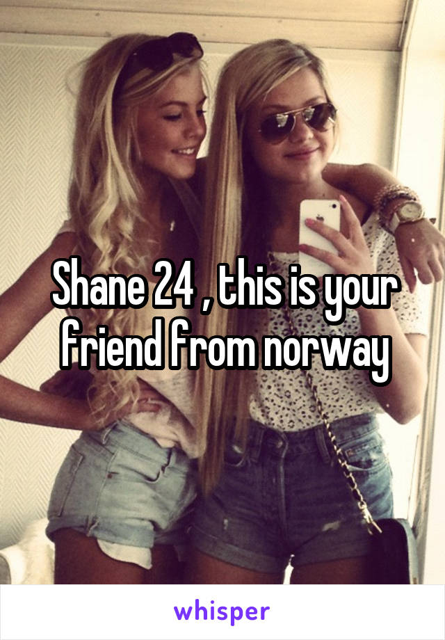 Shane 24 , this is your friend from norway
