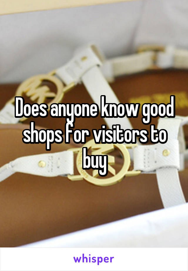 Does anyone know good shops for visitors to buy