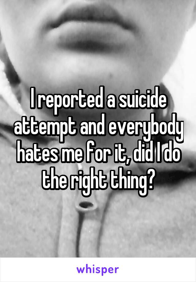 I reported a suicide attempt and everybody hates me for it, did I do the right thing?