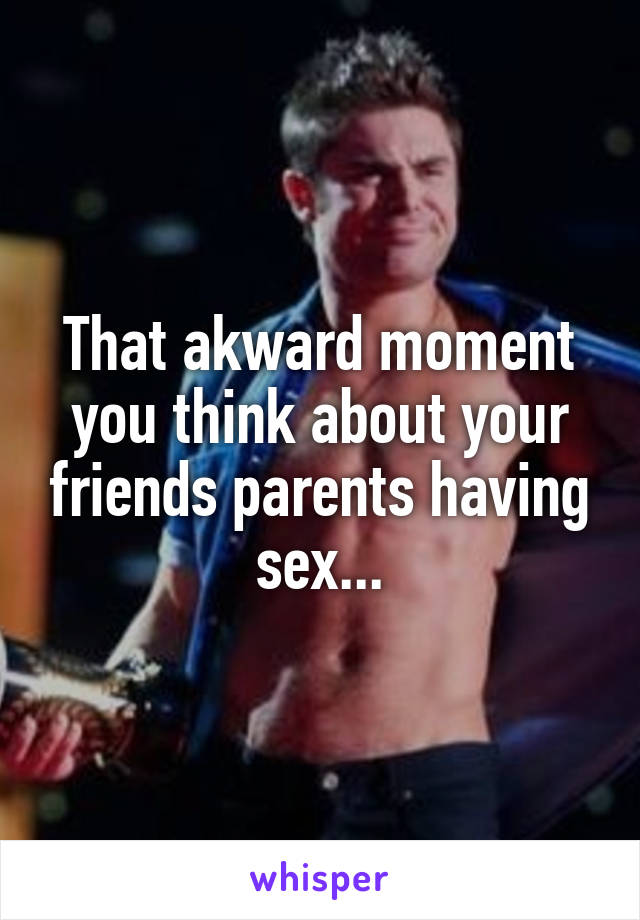That akward moment you think about your friends parents having sex...