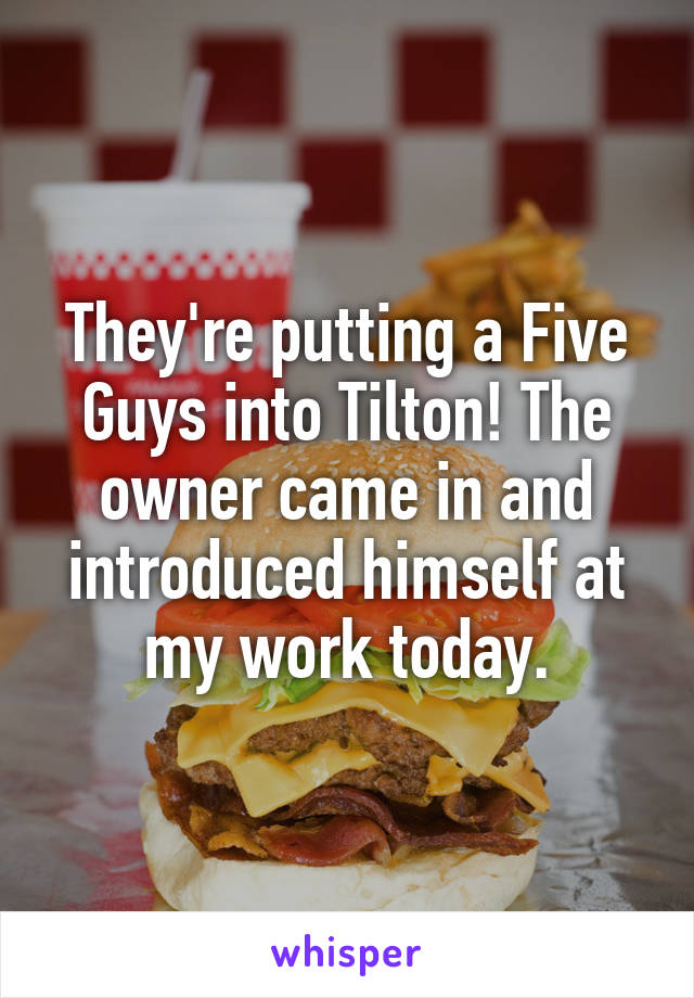 They're putting a Five Guys into Tilton! The owner came in and introduced himself at my work today.