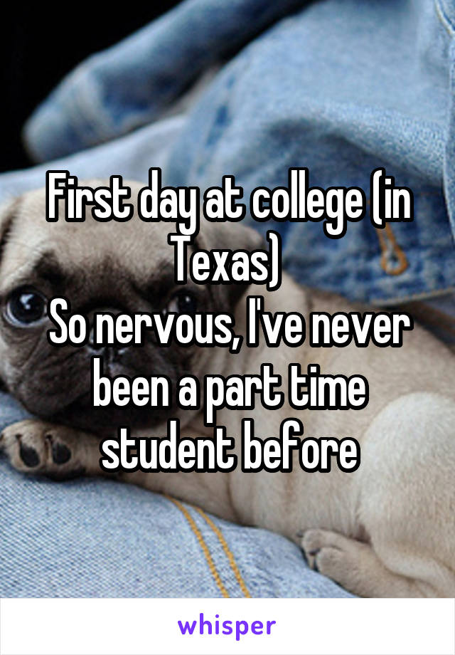 First day at college (in Texas)  So nervous, I've never been a part time student before