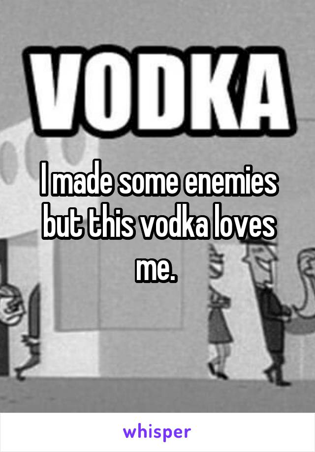 I made some enemies but this vodka loves me.