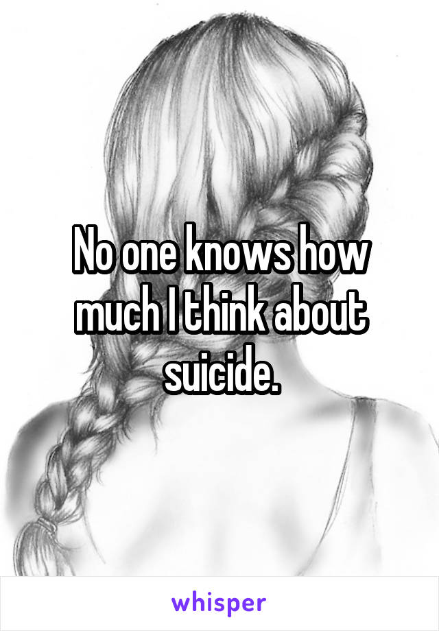 No one knows how much I think about suicide.