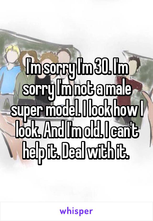 I'm sorry I'm 30. I'm sorry I'm not a male super model. I look how I look. And I'm old. I can't help it. Deal with it.