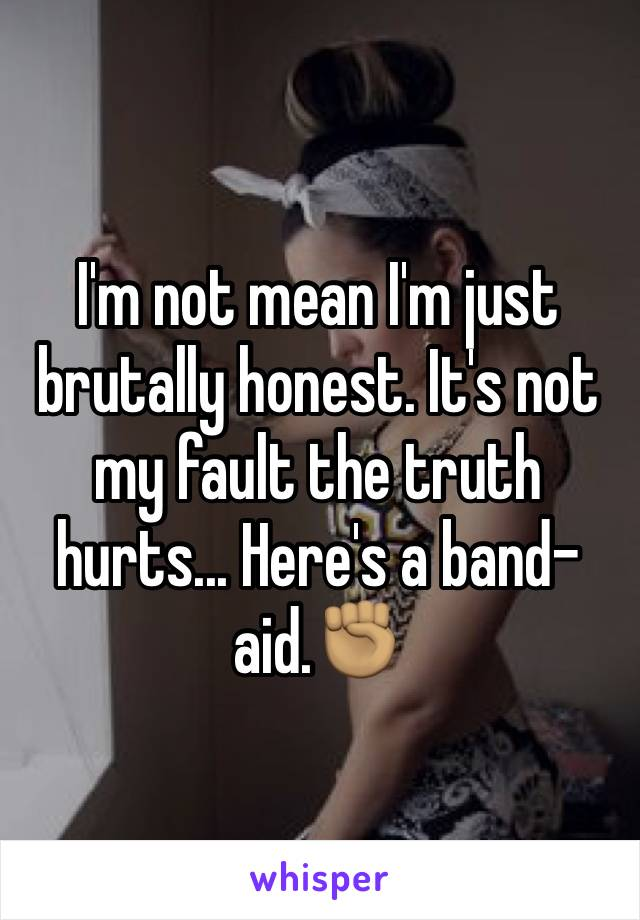 I'm not mean I'm just brutally honest. It's not my fault the truth hurts... Here's a band-aid.✊🏽