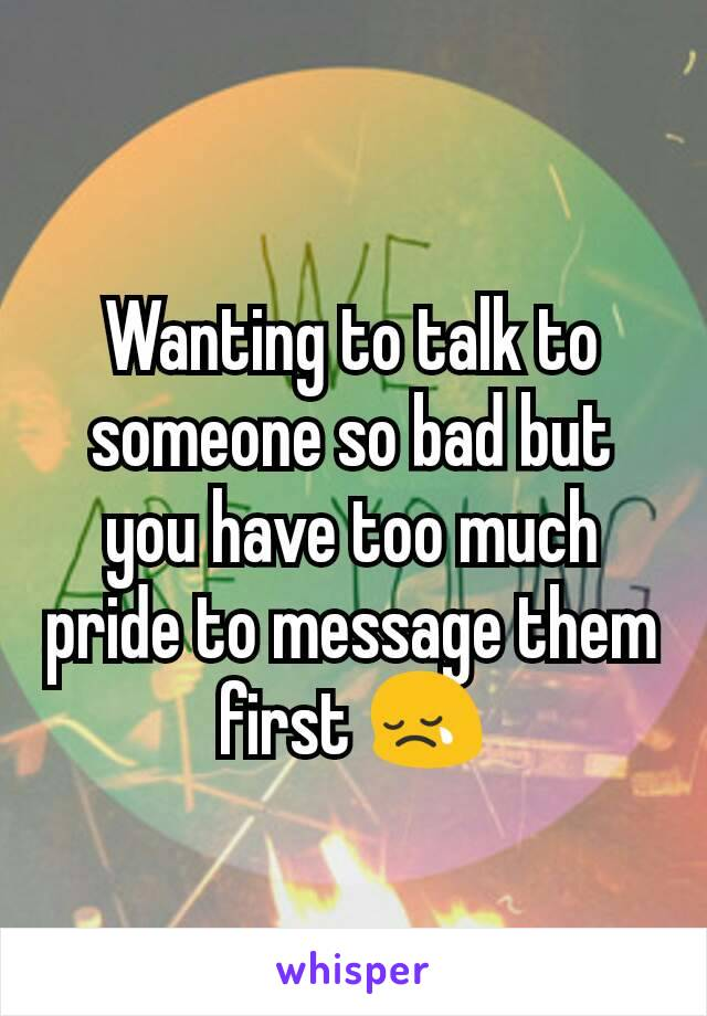 Wanting to talk to someone so bad but you have too much pride to message them first 😢